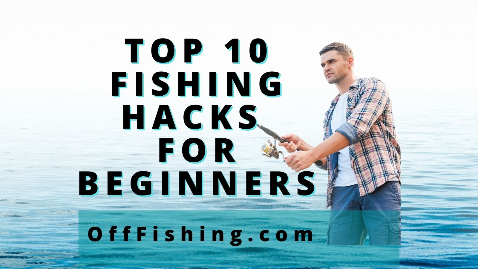 Top 10 Fishing Hacks Tips Tricks and Techniques for Beginners