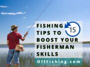 15 Fishing Tips To Boost Your Fisherman Skills Off Fishing