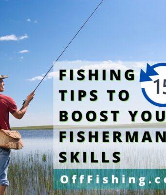 15 Fishing Tips To Boost Your Fisherman Skills Off Fishing