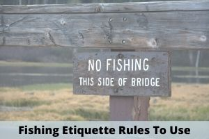 Fishing Etiquette Rules To Use
